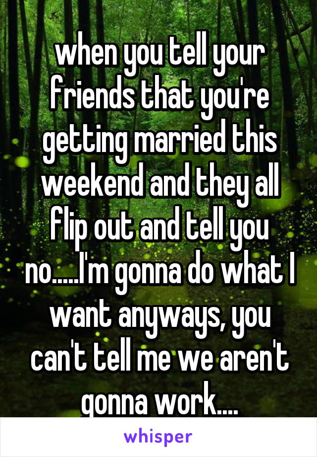 when you tell your friends that you're getting married this weekend and they all flip out and tell you no.....I'm gonna do what I want anyways, you can't tell me we aren't gonna work....