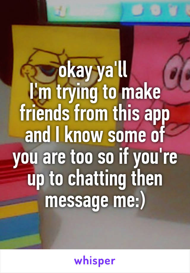okay ya'll  I'm trying to make friends from this app and I know some of you are too so if you're up to chatting then message me:)