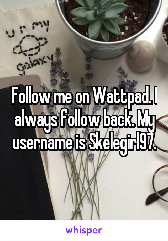 Follow me on Wattpad. I always follow back. My username is Skelegirl97.