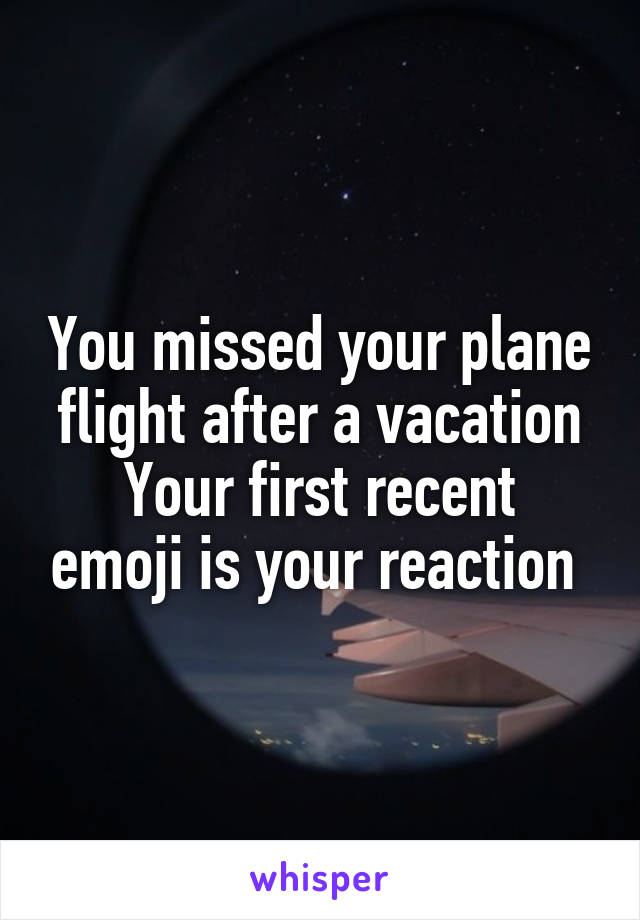 You missed your plane flight after a vacation Your first recent emoji is your reaction