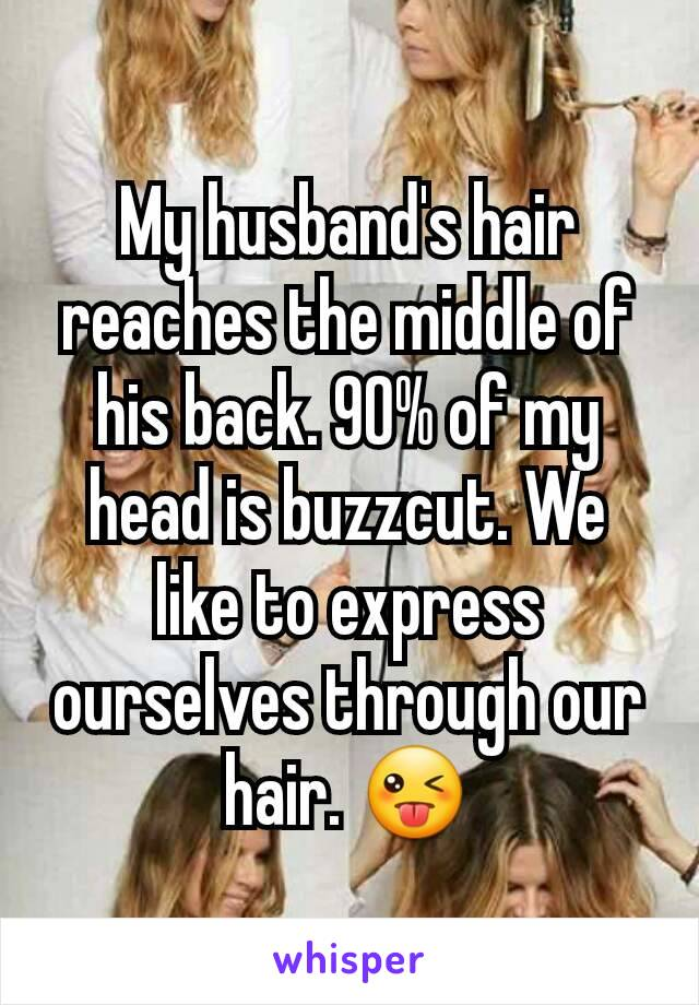 My husband's hair reaches the middle of his back. 90% of my head is buzzcut. We like to express ourselves through our hair. 😜