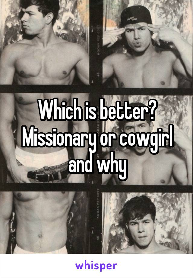Which is better? Missionary or cowgirl and why