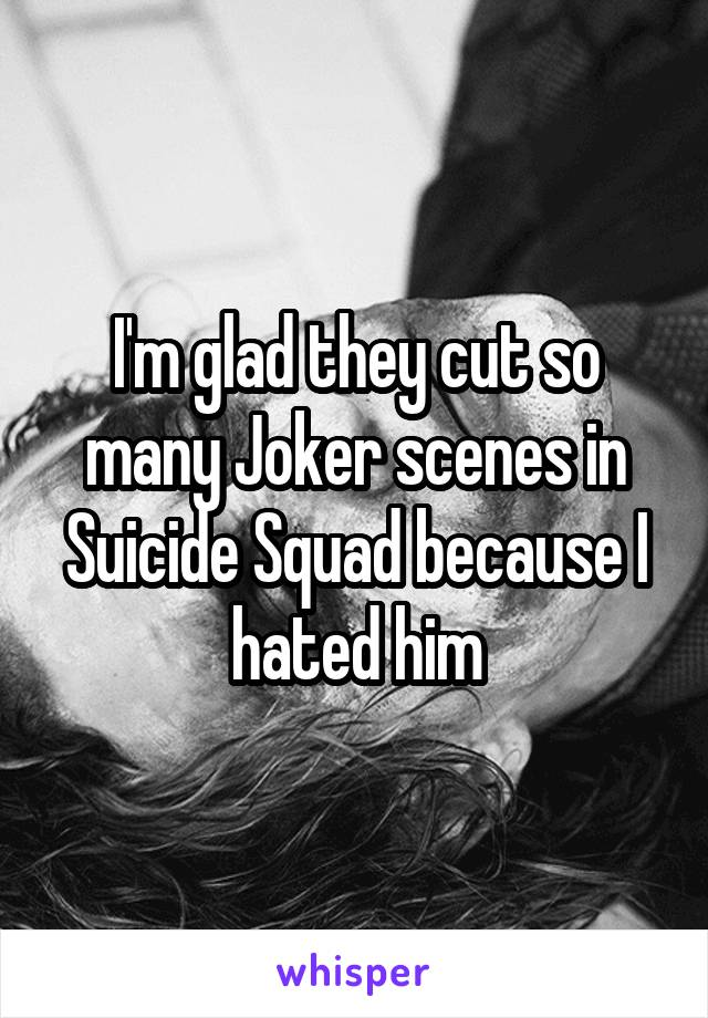 I'm glad they cut so many Joker scenes in Suicide Squad because I hated him