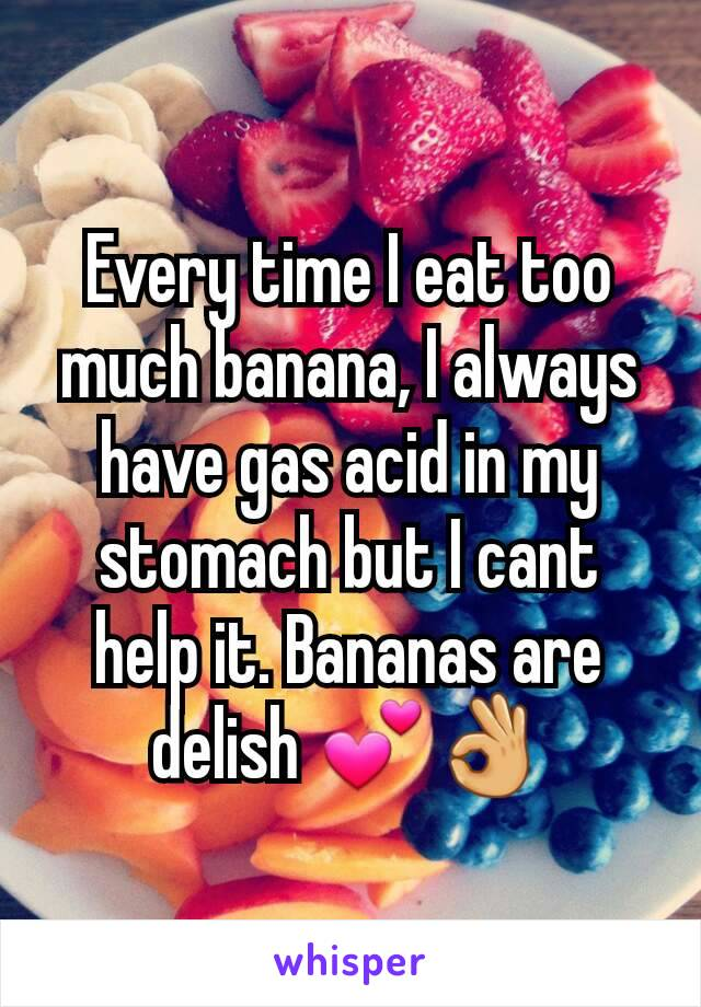 Every time I eat too much banana, I always have gas acid in my stomach but I cant help it. Bananas are delish 💕👌