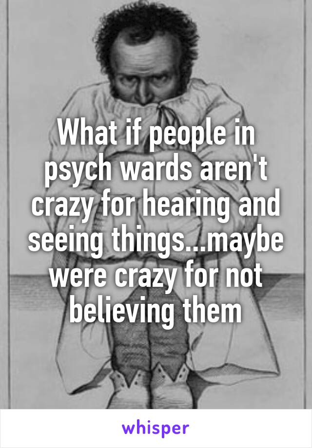 What if people in psych wards aren't crazy for hearing and seeing things...maybe were crazy for not believing them