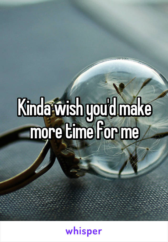 Kinda wish you'd make more time for me