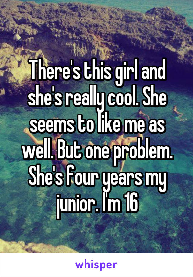 There's this girl and she's really cool. She seems to like me as well. But one problem. She's four years my junior. I'm 16