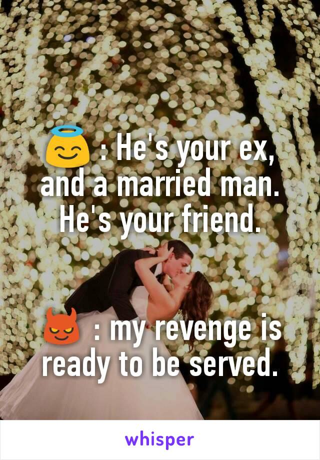 😇 : He's your ex, and a married man. He's your friend.   😈 : my revenge is ready to be served.