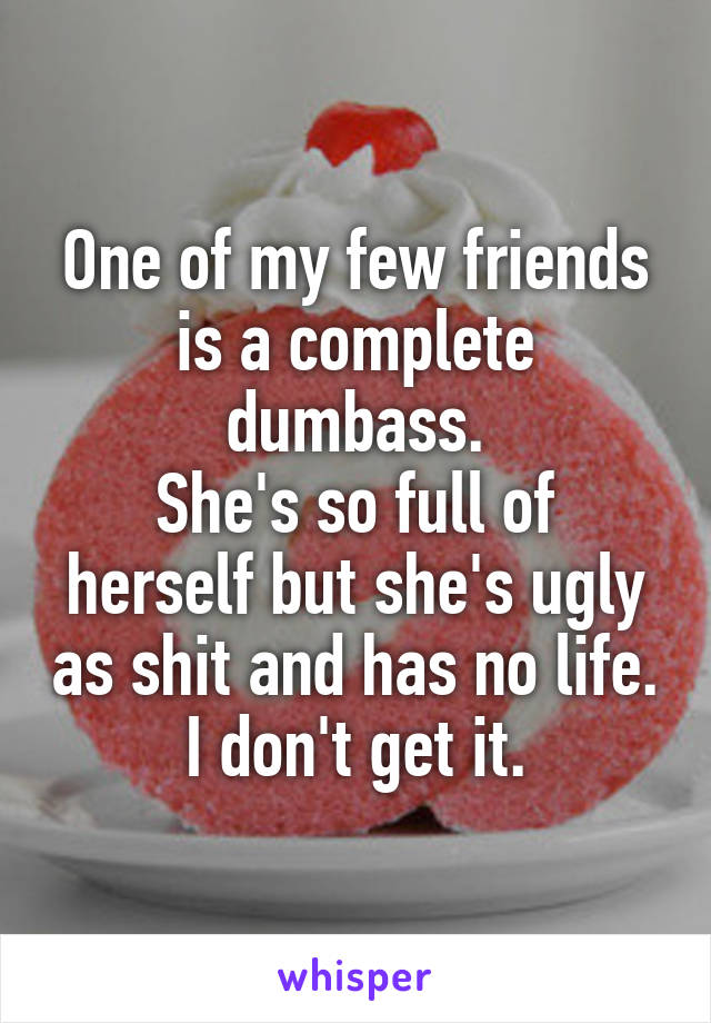One of my few friends is a complete dumbass. She's so full of herself but she's ugly as shit and has no life. I don't get it.