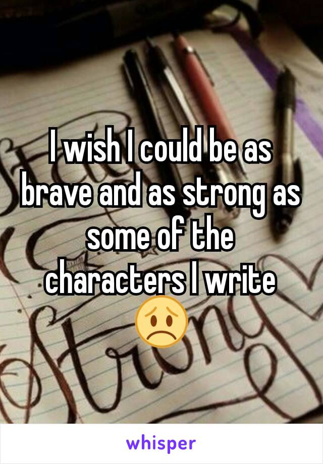 I wish I could be as brave and as strong as some of the characters I write 😞
