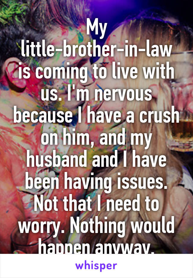 My little-brother-in-law is coming to live with us. I'm nervous because I have a crush on him, and my husband and I have been having issues. Not that I need to worry. Nothing would happen anyway.