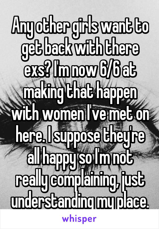 Any other girls want to get back with there exs? I'm now 6/6 at making that happen with women I've met on here. I suppose they're all happy so I'm not really complaining, just understanding my place.