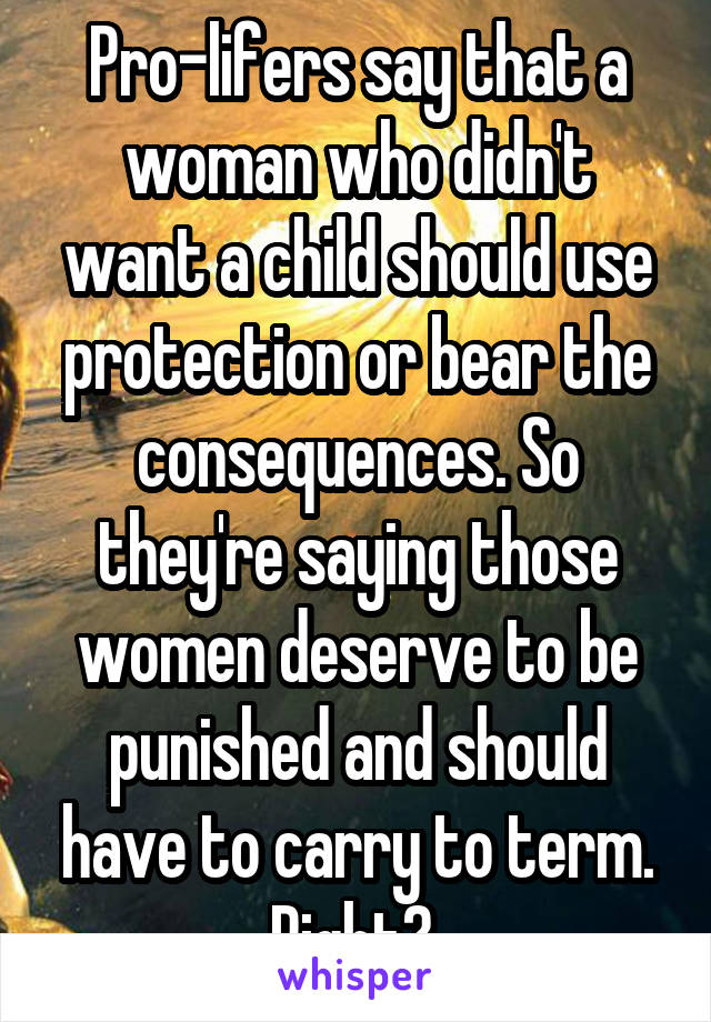 Pro-lifers say that a woman who didn't want a child should use protection or bear the consequences. So they're saying those women deserve to be punished and should have to carry to term. Right?
