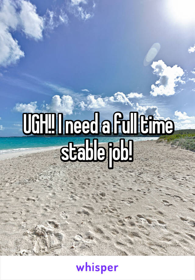 UGH!! I need a full time stable job!