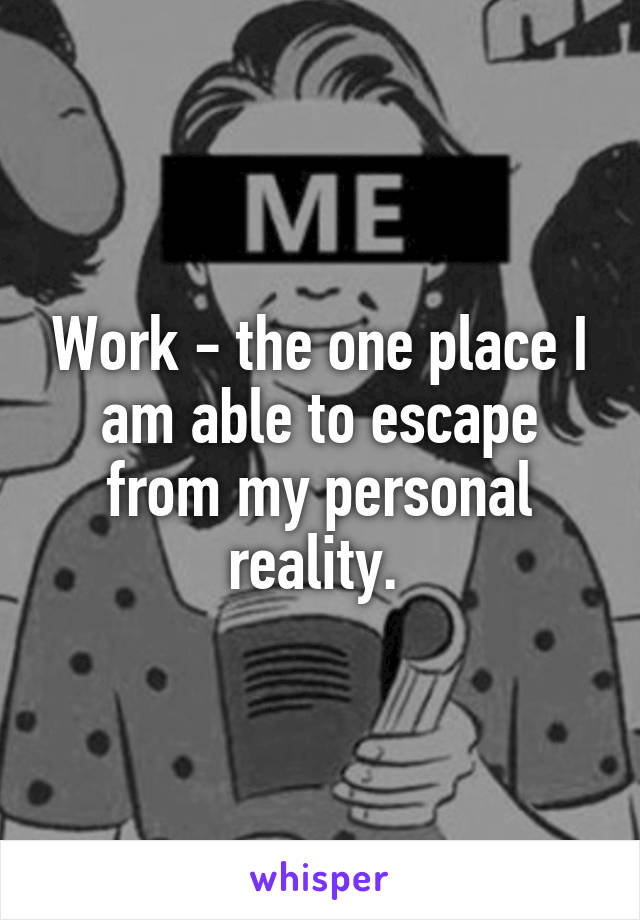 Work - the one place I am able to escape from my personal reality.