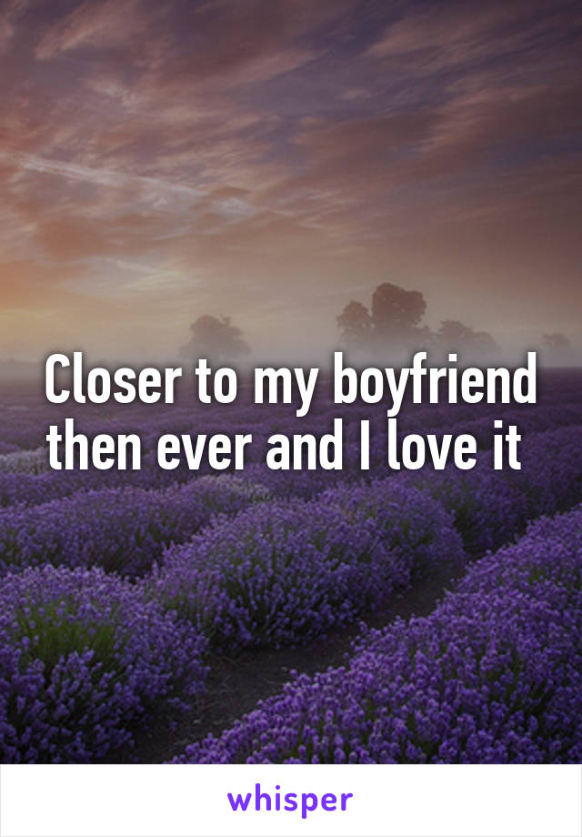 Closer to my boyfriend then ever and I love it
