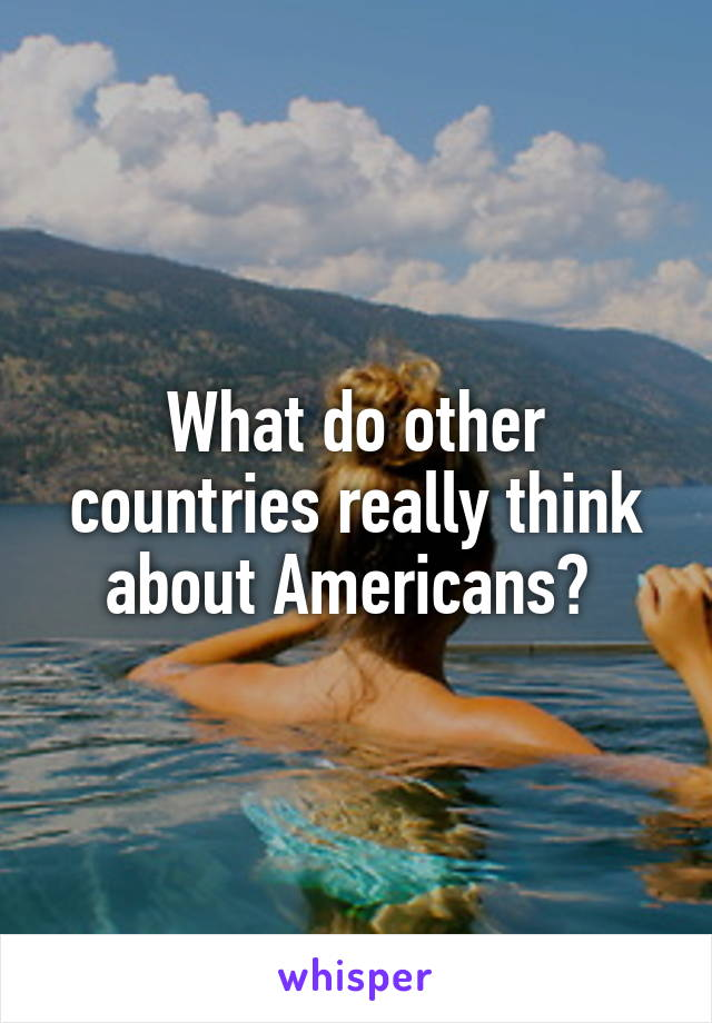 What do other countries really think about Americans?