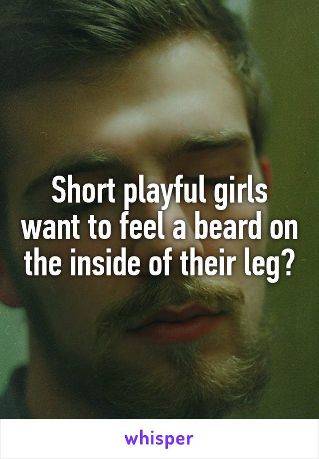 Short playful girls want to feel a beard on the inside of their leg?