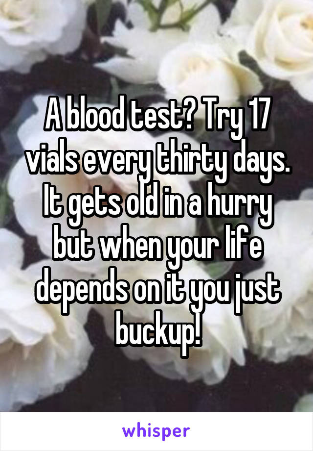 A blood test? Try 17 vials every thirty days. It gets old in a hurry but when your life depends on it you just buckup!