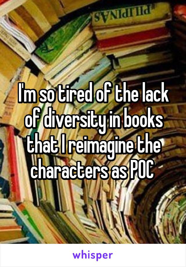 I'm so tired of the lack of diversity in books that I reimagine the characters as POC