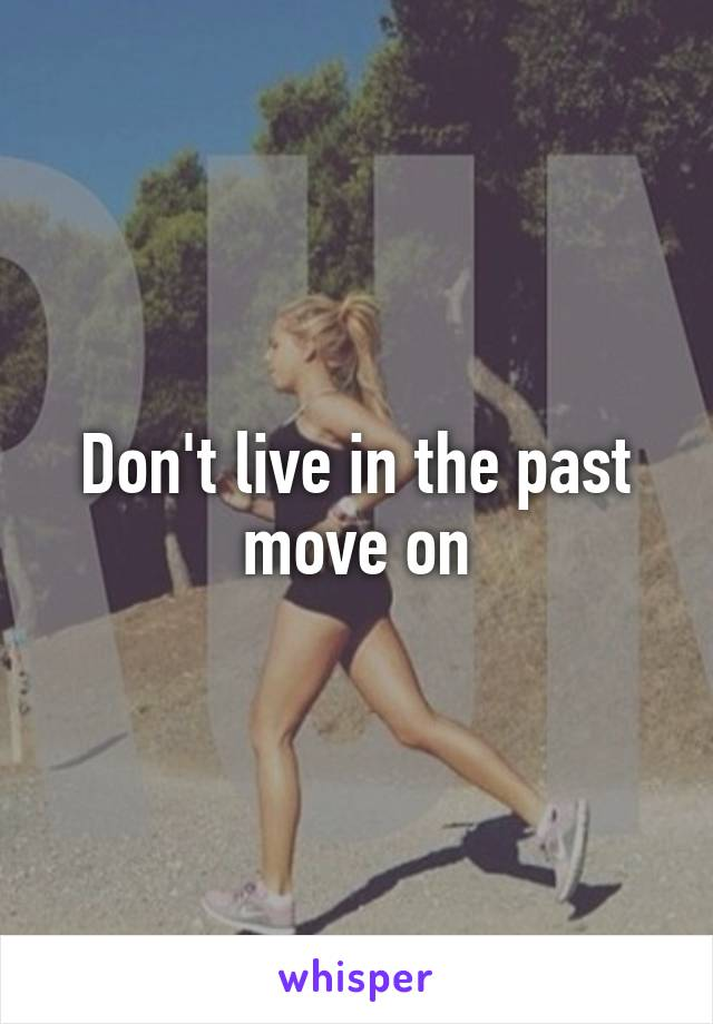 Don't live in the past move on