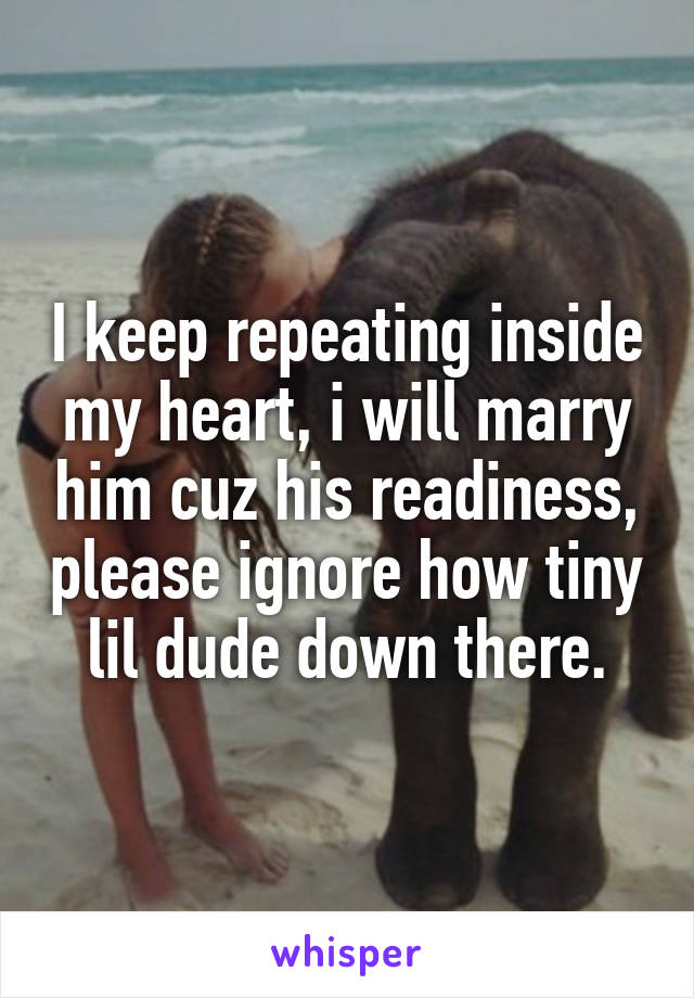 I keep repeating inside my heart, i will marry him cuz his readiness, please ignore how tiny lil dude down there.