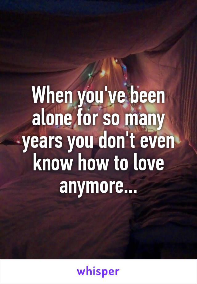 When you've been alone for so many years you don't even know how to love anymore...