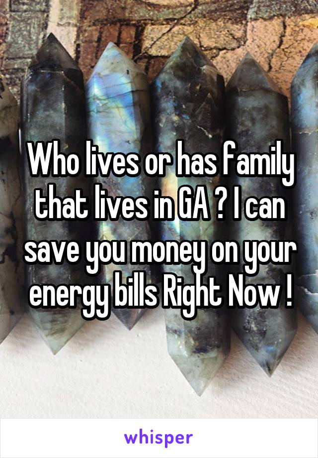 Who lives or has family that lives in GA ? I can save you money on your energy bills Right Now !