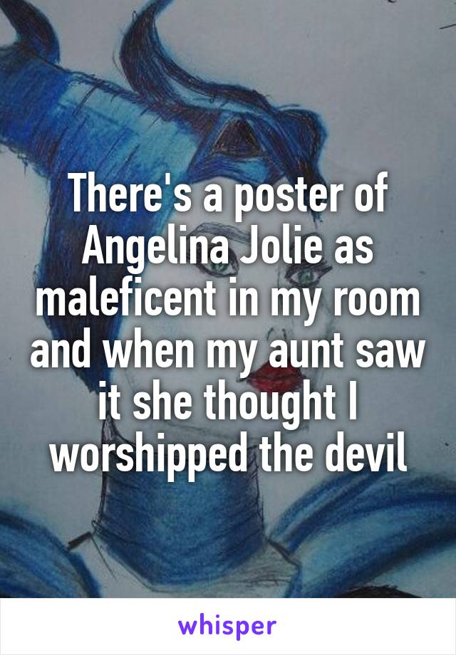 There's a poster of Angelina Jolie as maleficent in my room and when my aunt saw it she thought I worshipped the devil