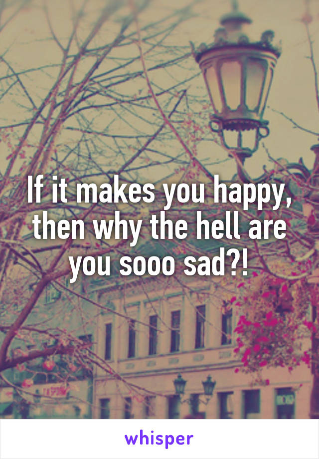 If it makes you happy, then why the hell are you sooo sad?!