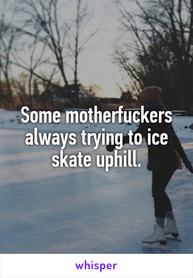 Some motherfuckers always trying to ice skate uphill.