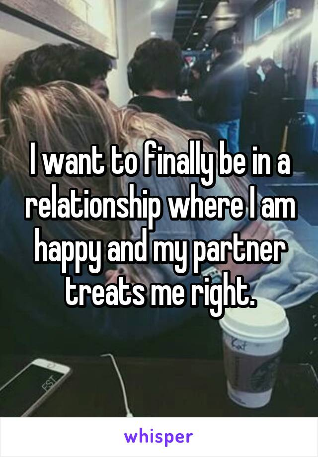I want to finally be in a relationship where I am happy and my partner treats me right.