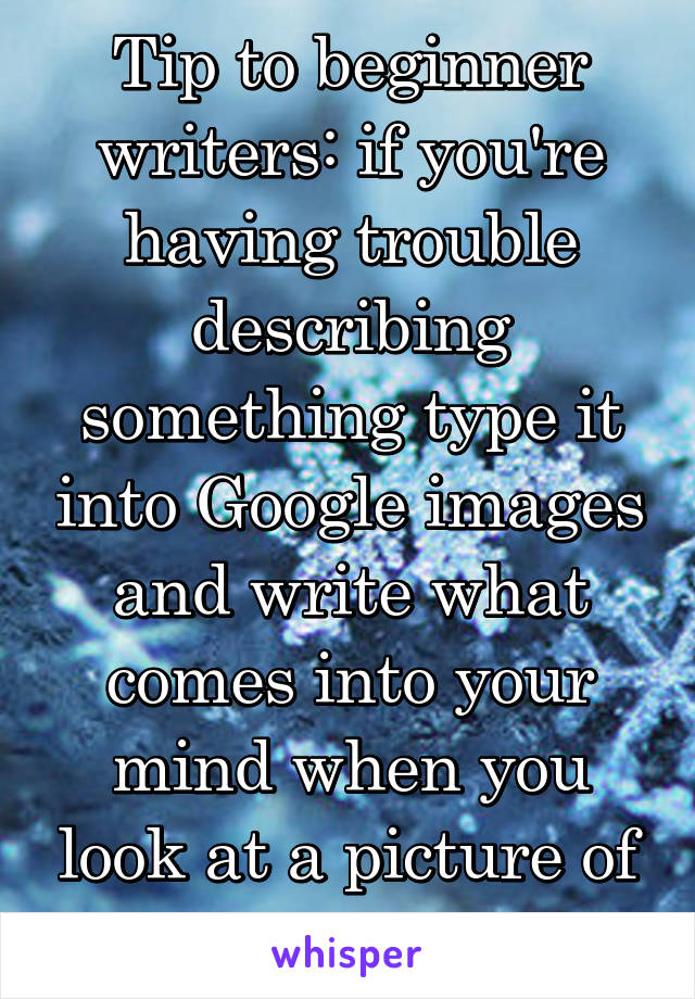 Tip to beginner writers: if you're having trouble describing something type it into Google images and write what comes into your mind when you look at a picture of it.