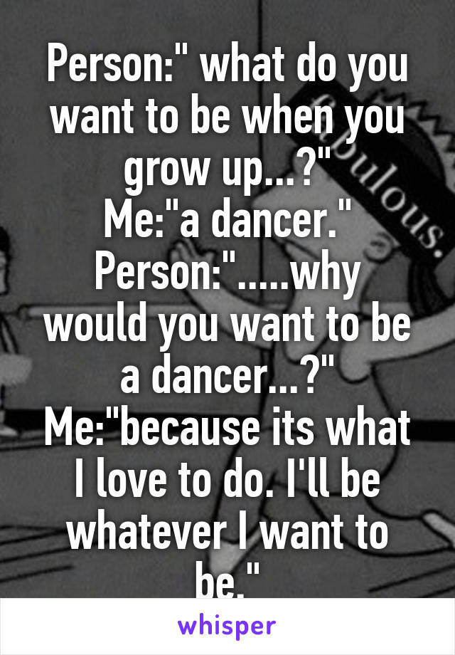 """Person:"""" what do you want to be when you grow up...?"""" Me:""""a dancer."""" Person:"""".....why would you want to be a dancer...?"""" Me:""""because its what I love to do. I'll be whatever I want to be."""""""
