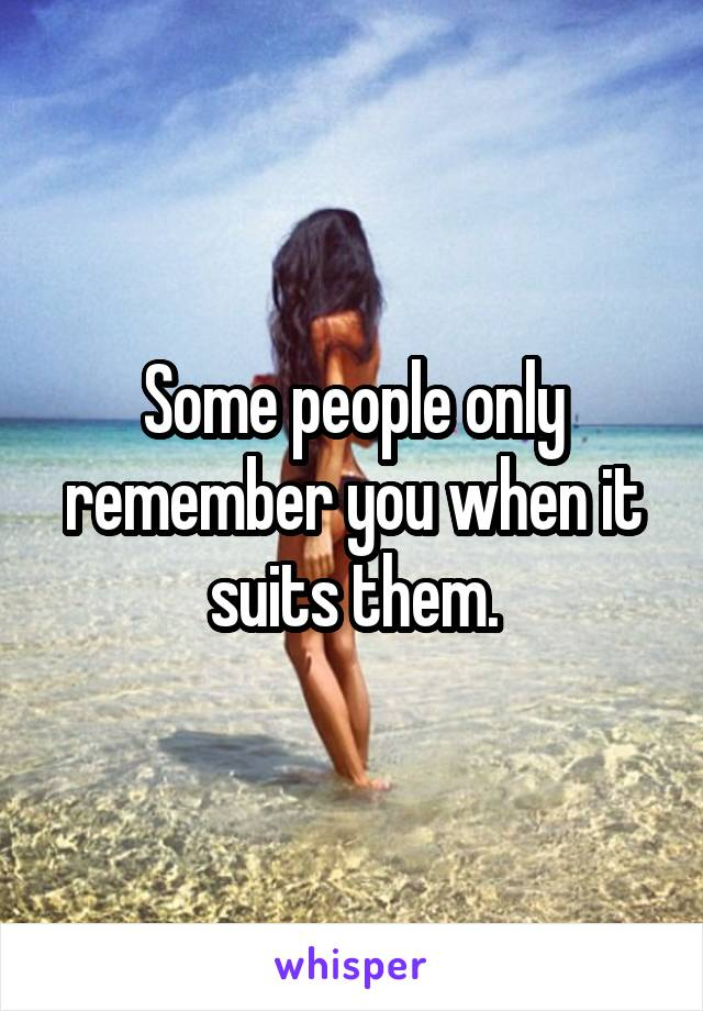 Some people only remember you when it suits them.