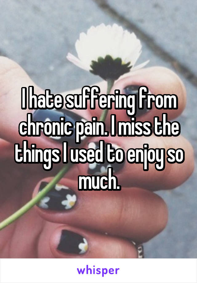 I hate suffering from chronic pain. I miss the things I used to enjoy so much.