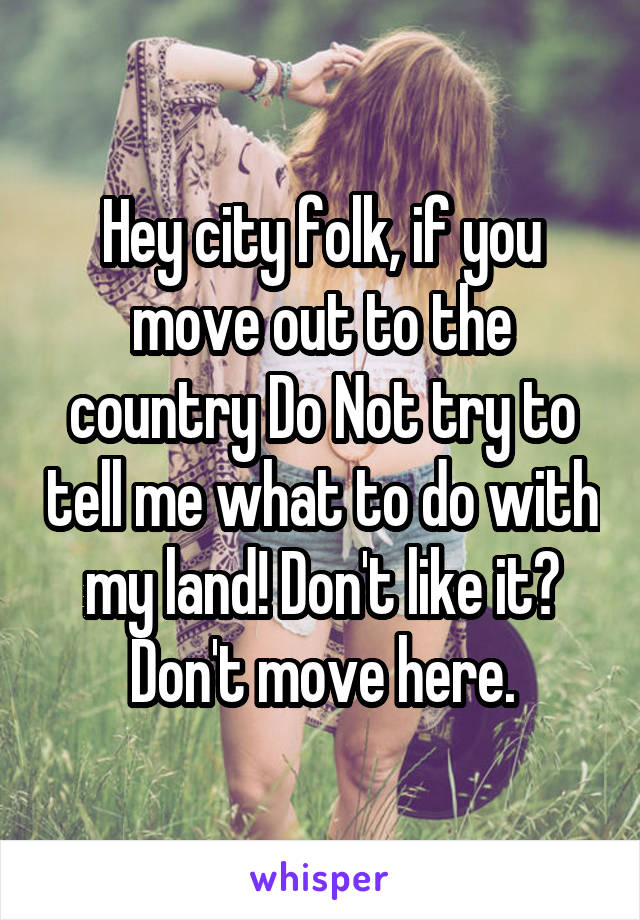 Hey city folk, if you move out to the country Do Not try to tell me what to do with my land! Don't like it? Don't move here.