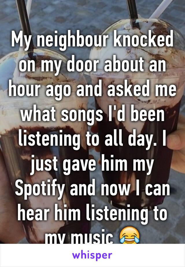 My neighbour knocked on my door about an hour ago and asked me what songs I'd been listening to all day. I just gave him my Spotify and now I can hear him listening to my music 😂