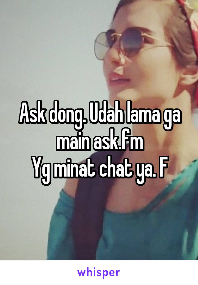 Ask dong. Udah lama ga main ask.fm Yg minat chat ya. F