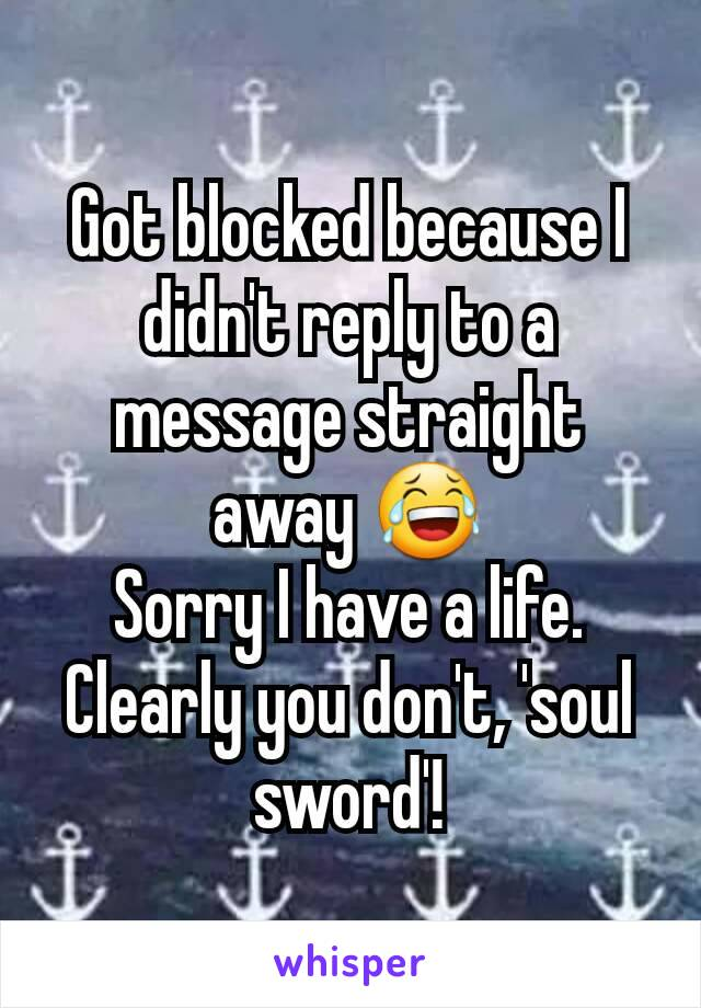 Got blocked because I didn't reply to a message straight away 😂 Sorry I have a life. Clearly you don't, 'soul sword'!