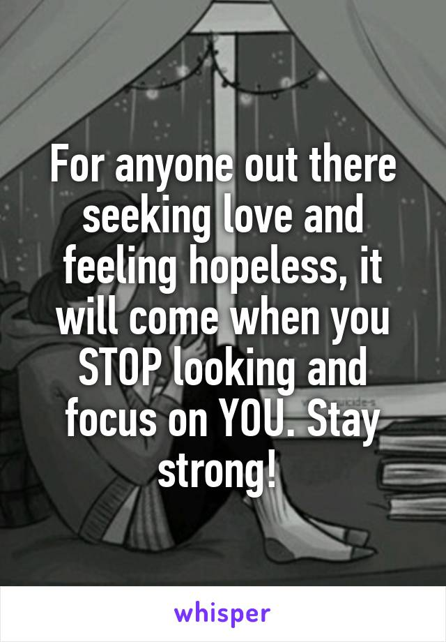 For anyone out there seeking love and feeling hopeless, it will come when you STOP looking and focus on YOU. Stay strong!
