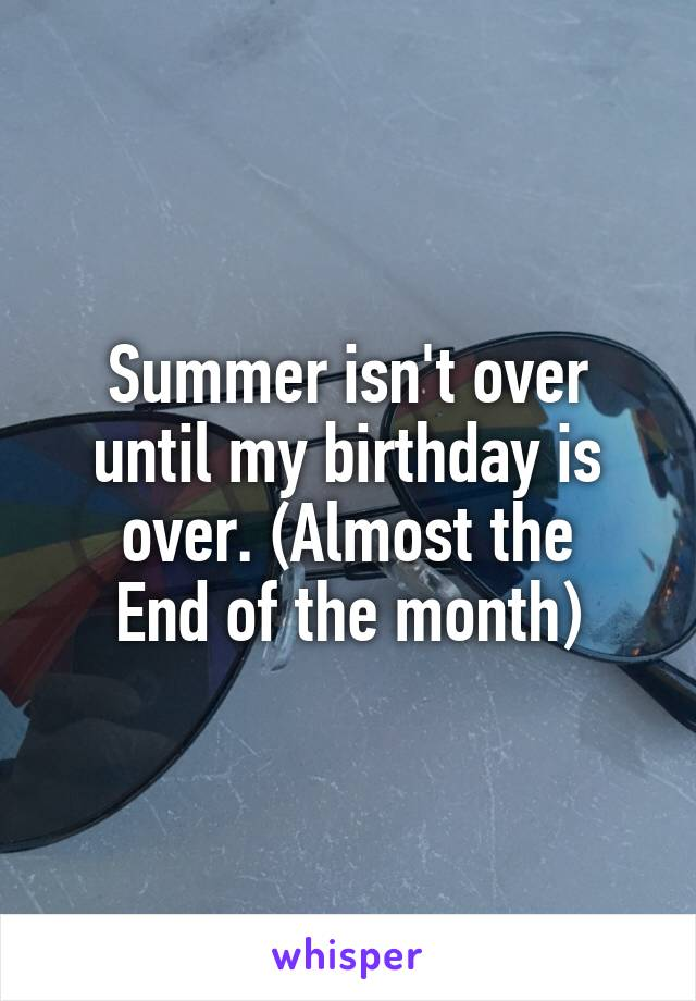 Summer isn't over until my birthday is over. (Almost the End of the month)