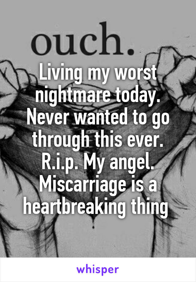 Living my worst nightmare today. Never wanted to go through this ever. R.i.p. My angel. Miscarriage is a heartbreaking thing