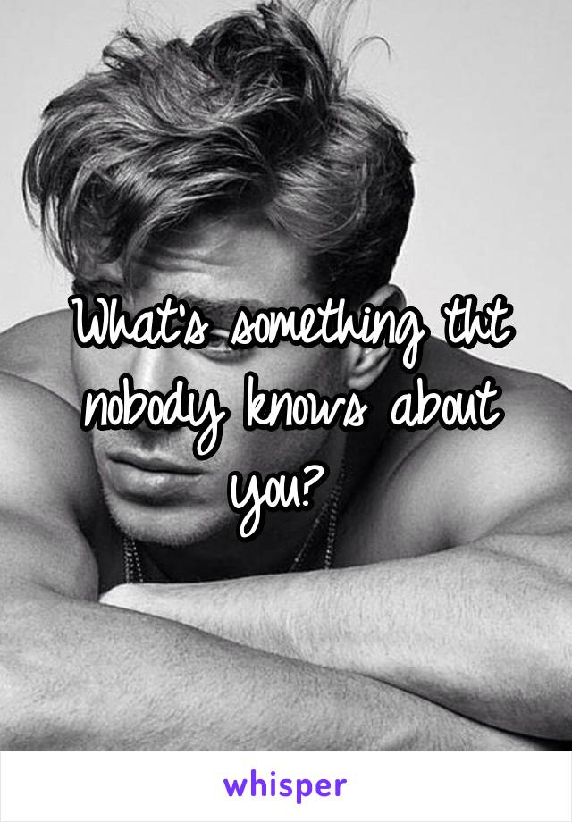 What's something tht nobody knows about you?