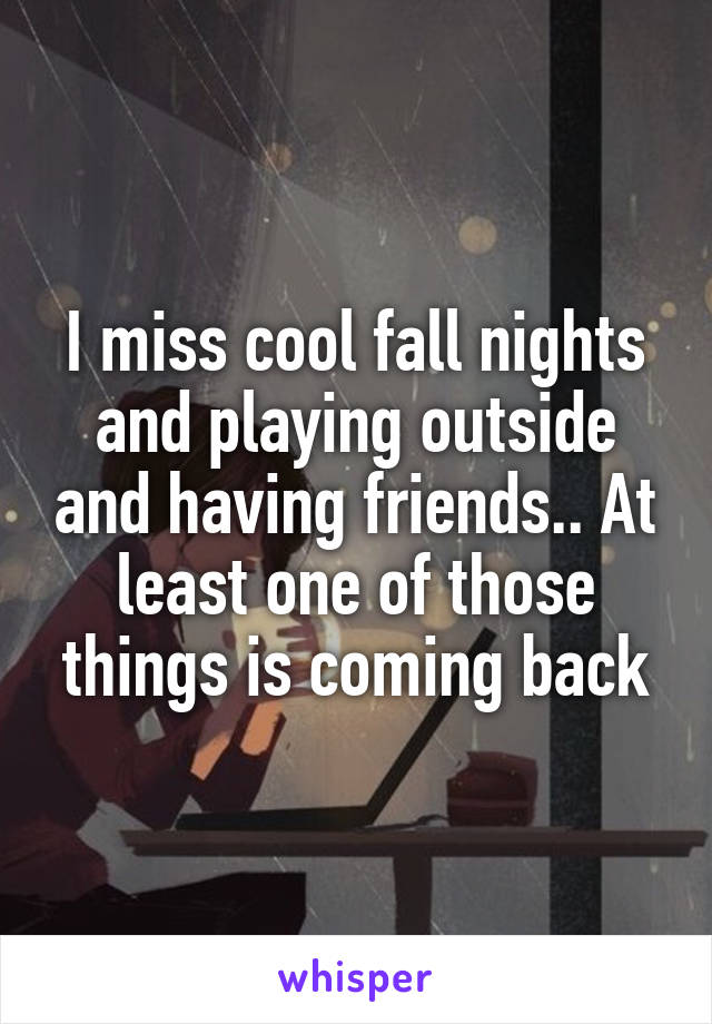 I miss cool fall nights and playing outside and having friends.. At least one of those things is coming back