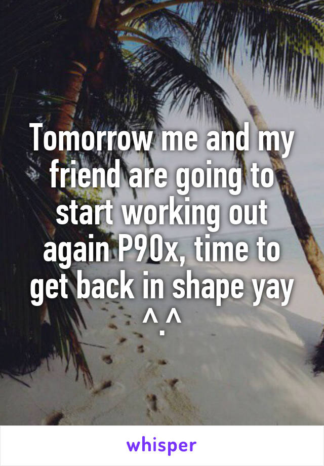 Tomorrow me and my friend are going to start working out again P90x, time to get back in shape yay ^.^