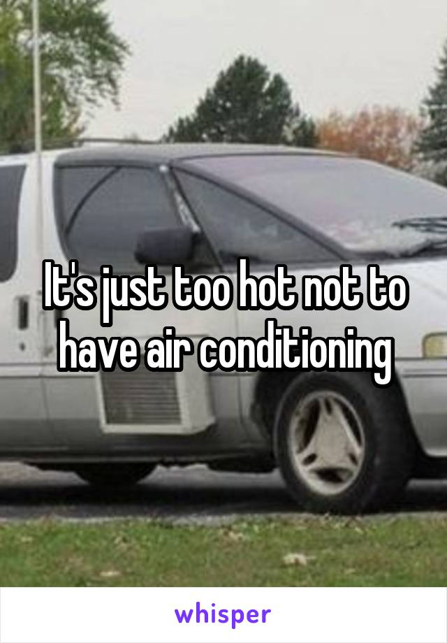 It's just too hot not to have air conditioning