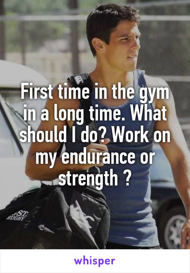 First time in the gym in a long time. What should I do? Work on my endurance or strength ?