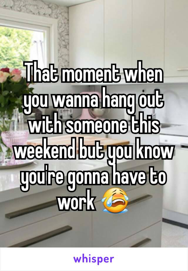 That moment when you wanna hang out with someone this weekend but you know you're gonna have to work 😭