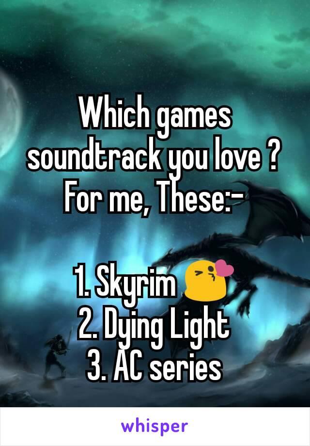 Which games soundtrack you love ? For me, These:-  1. Skyrim 😘 2. Dying Light 3. AC series